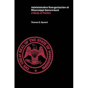 Administrative Reorganization of Mississippi Government A Study of Politics by Kynerd & Thomas E.