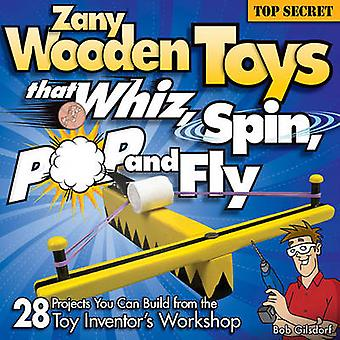 Zany Wooden Toys that Whiz Spin Pop and Fly by Bob Gilsdorf