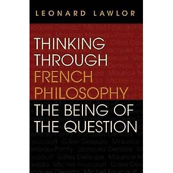 Thinking through French Philosophy The Being of the Question by Lawlor & Leonard