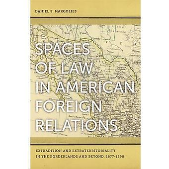 Spaces of Law in American Foreign Relations Extradition and Extraterritoriality in the Borderlands and Beyond 18771898 by Margolies & Daniel S.