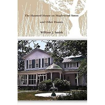 The House on Maplewood Street and Other Haunts by Smith & William J.