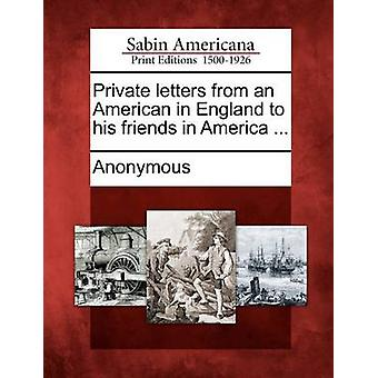 Private Letters from an American in England to His Friends in America ... by Anonymous