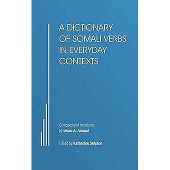 A Dictionary of Somali Verbs in Everyday Contexts by Ahmad & Liban A.