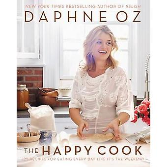 The Happy Cook - 125 Recipes for Eating Every Day Like It's the Weeken