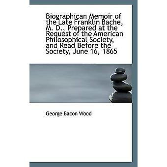 Biographican Memoir of the Late Franklin Bache - M. D. - Prepared at