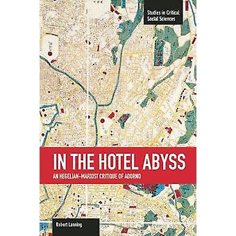 In the Hotel Abyss - An Hegelian-Marxist Critique of Adorno by Robert