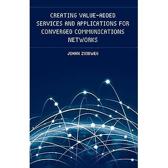 Creating ValueAdded Services and Applications for Converged Communications Networks by Johan Zuidweg