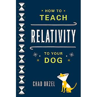 How to Teach Relativity to Your Dog by Chad Orzel - 9780465023318 Book