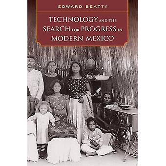 Technology and the Search for Progress in Modern Mexico by Edward Bea