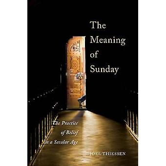 The Meaning of Sunday - The Practice of Belief in a Secular Age by Joe