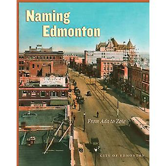Naming Edmonton - From Ada to Zoie City of Edmonton by Carol Berger -