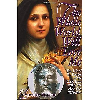 The Whole World Will Love Me: The Life of St. Therese of Teh Child Jesus and of the Holy Face (1873-1897)