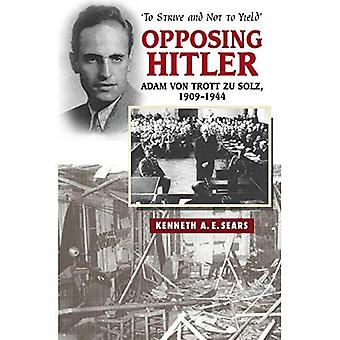 Opposing Hitler: Adam Von Trott Zu Solz, 1909-1944 - 'To Strive and Not to Yield'