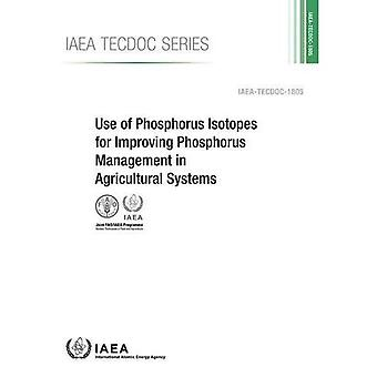 Use of Phosphorus Isotopes for Improving Phosphorus Management in Agricultural Systems (IAEA TECDOC Series)