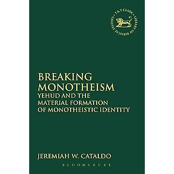Breaking Monotheism Yehud and the Material Formation of Monotheistic Identity by Cataldo & Jeremiah W.