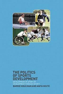 The Politics of Sports Development Development of Sport or Development Through Sport by Houlihan & Barrie