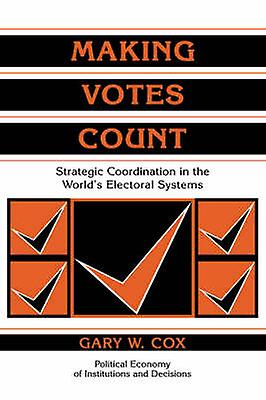 Making Votes Count Strategic Coordination in the Worlds Electoral Systems by Cox & Gary W.