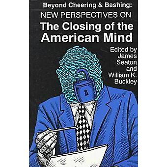 Beyond Cheering and Bashing New Perspectives on The Closing of the American Mind by Buckley & William K.