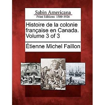 Histoire de La Colonie Fran Aise En Canada. Volume 3 of 3 by Faillon & Etienne Michel