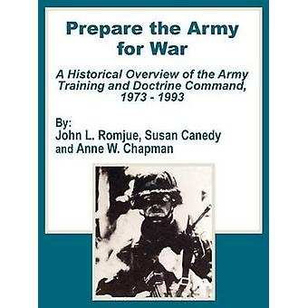 Prepare the Army for War A Historical Overview of the Army Training and Doctrine Command 1973  1993 by Romjue & John L.