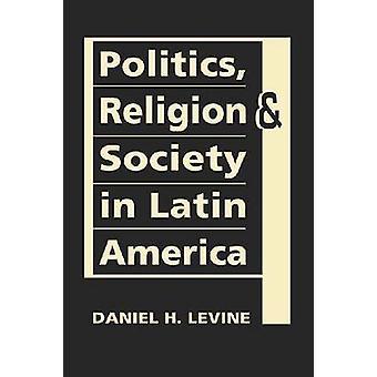 Politics - Religion - and Society in Latin America by Daniel H. Levin
