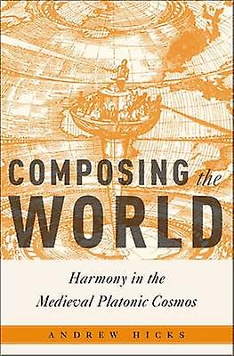 Composing the World - Harmony in the Medieval Platonic Cosmos by Andre
