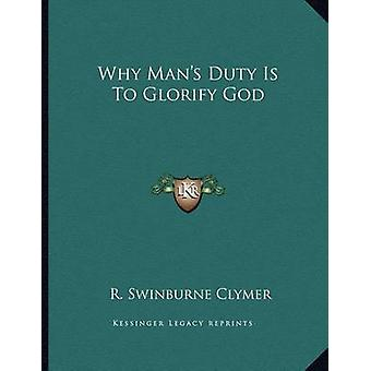 Why Man's Duty Is to Glorify God by R Swinburne Clymer - 978116301266