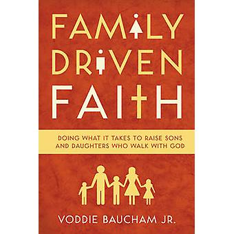 Family Driven Faith - Doing What it Takes to Raise Sons and Daughters