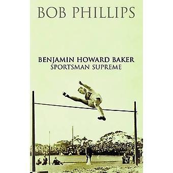 Benjamin Howard Baker Sportsman Supreme by Bob Phillips - 97817809100