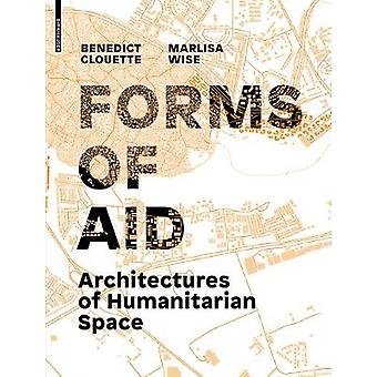 Forms of Aid - Architectures of Humanitarian Space by Benedict Clouett