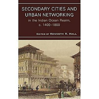 Secondary Cities and Urban Networking in the Indian Ocean Realm, c. 1400-1800 (Comparative Urban Studies)