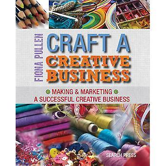 Craft a Creative Business - Making & Marketing a Successful Creative B