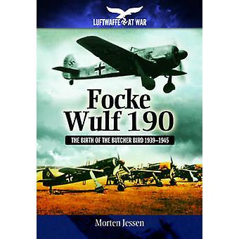 Focke Wulf 190 - The Birth of the Butcher Bird 1939-1945 by Morten Jes