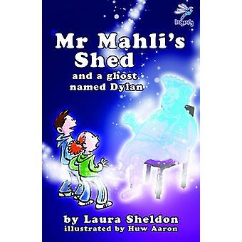 Mr Mahli's Shed - And a Ghost Named Dylan by Laura Sheldon - Huw Aaron