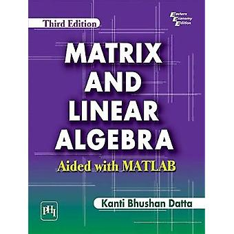 Matrix and Linear Algebra - Aided with MATLAB by Kanti Bhushan Datta -