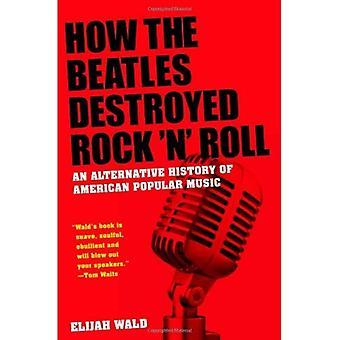 Wie die Beatles Rock ' n Roll zerstört: eine Alternative Geschichte der amerikanischen populären Musik