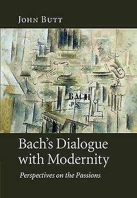 Bachs Dialogue with Modernity Perspectives on the Passions by Butt & John