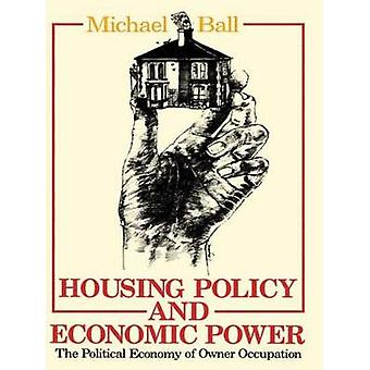 Housing Policy and Economic Power The Political Economy of Owner Occupation by Ball & Michael