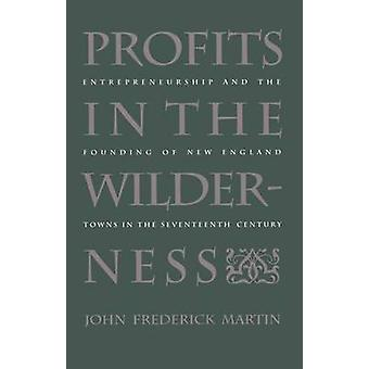 Profits in the Wilderness Entrepreneurship and the Founding of New England Towns in the Seventeenth Century by Martin & John Frederick