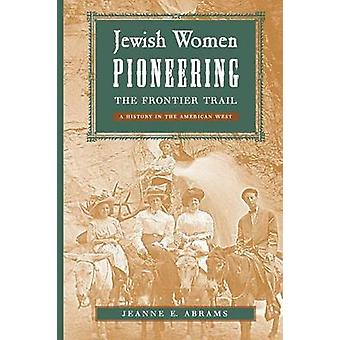Jewish Women Pioneering the Frontier Trail A History in the American West by Abrams & Jeanne E.