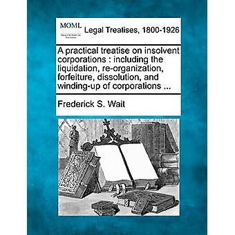 A practical treatise on insolvent corporations  including the liquidation reorganization forfeiture dissolution and windingup of corporations ... by Wait & Frederick S.