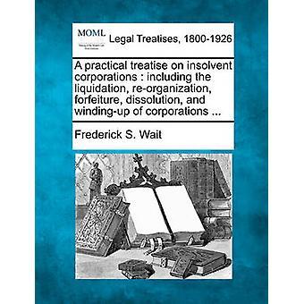 En praktisk avhandling om insolventa företag inklusive likvidation omorganisation förverkande upplösning och windingup av företag... av vänta & Fredrik S.