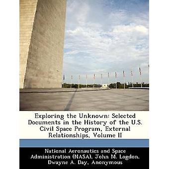 Exploring the Unknown Selected Documents in the History of the U.S. Civil Space Program External Relationships Volume II by National Aeronautics and Space Administr