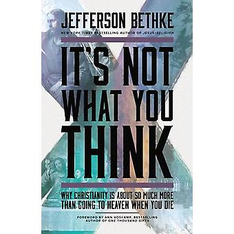 Its Not What You Think Why Christianity Is About So Much More Than Going to Heaven When You Die by Bethke & Jefferson