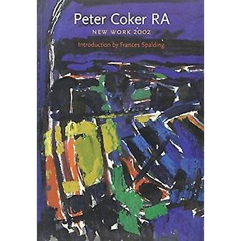 Peter Coker RA - New Work 2002 by Frances Spalding - 9781903470152 Book