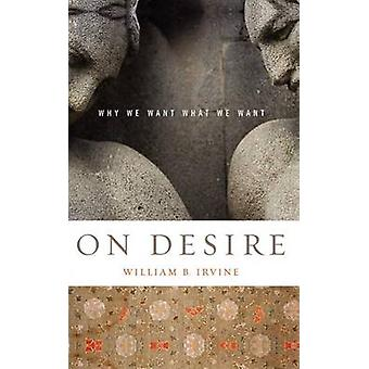 On Desire - Why We Want What We Want by William B. Irvine - 9780195327