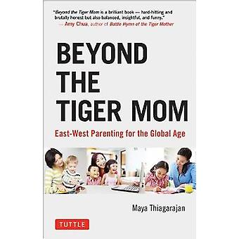 Beyond the Tiger Mom - East-West Parenting for the Global Age by Beyon