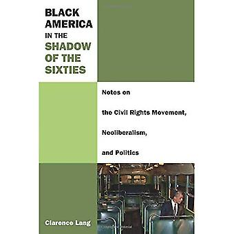 Black America in the Shadow of the Sixties: Notes on the Civil Rights Movement, Neoliberalism, and Politics (Class...