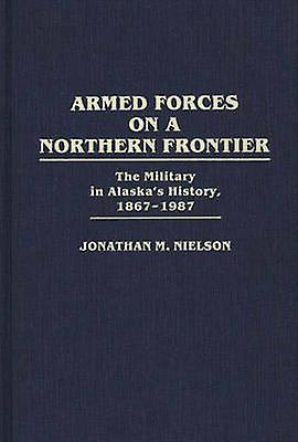 Armed Forces on a Northern Frontier The Military in Alaskas History 18671987 by Nielson & Jonathan M.