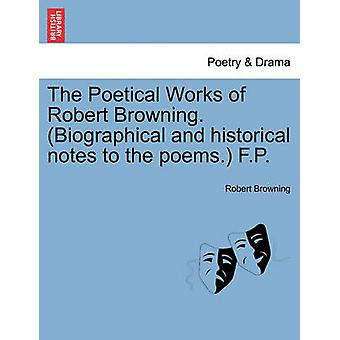 The Poetical Works of Robert Browning. Biographical and historical notes to the poems. F.P. by Browning & Robert